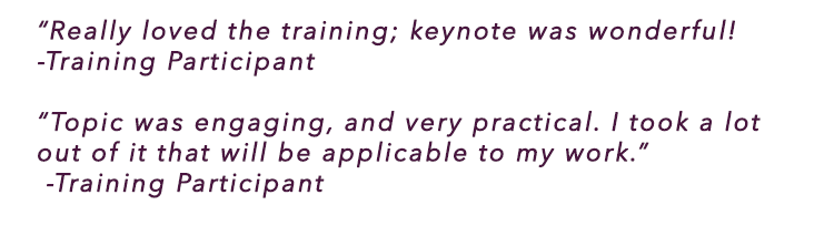 """Really loved the training; keynote was wonderful! - Training Participant"
